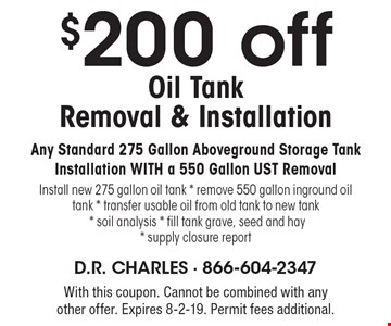 $200 off oil tank removal & installation. Any standard 275 gallon aboveground storage tank installation with a 550 gallon UST removal. Install new 275 gallon oil tank, remove 550 gallon inground oil tank, transfer usable oil from old tank to new tank, soil analysis, fill tank grave, seed and hay, supply closure report. With this coupon. Cannot be combined with any other offer. Expires 8-2-19. Permit fees additional.
