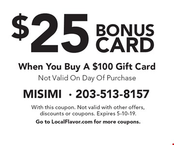 $25 bonus card When You Buy A $100 Gift Card Not Valid On Day Of Purchase. With this coupon. Not valid with other offers, discounts or coupons. Expires 5-10-19. Go to LocalFlavor.com for more coupons.