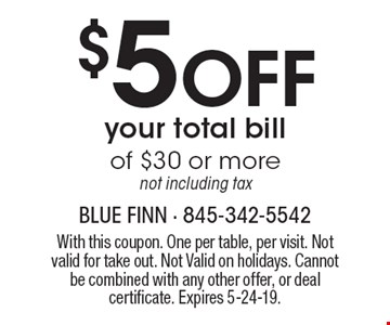 $5 Off your total billof $30 or more. Not including tax. With this coupon. One per table, per visit. Not valid for take out. Not Valid on holidays. Cannot be combined with any other offer, or deal certificate. Expires 5-24-19.