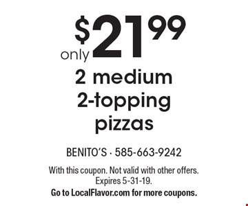Only $21.99 2 medium 2-topping pizzas. With this coupon. Not valid with other offers. Expires 5-31-19. Go to LocalFlavor.com for more coupons.
