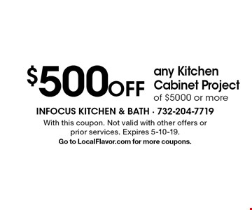 $500 Off any Kitchen Cabinet Project of $5000 or more. With this coupon. Not valid with other offers or prior services. Expires 5-10-19. Go to LocalFlavor.com for more coupons.