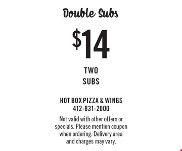 Double Subs! $14 Two Subs. Not valid with other offers or specials. Please mention coupon when ordering. Delivery area and charges may vary.