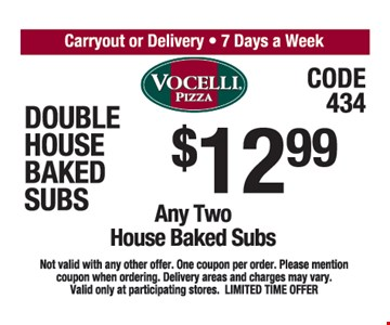 $12.99 Any Two House Baked Subs Not valid with any other offer. One coupon per order. Please mention coupon when ordering Delivery areas and charges may vary. Valid only at participating stores. LIMITED TIME OFFER.