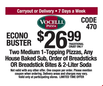 $26. 99 Traditional Crust Only Two Medium 1-Topping Pizzas, Any House Baked Sub, Order of Breadsticks OR Breadstick Bites & 2-Liter Soda. Not valid with any other offer. One coupon per order. Please mention coupon when ordering. Delivery areas and charges may vary. Valid only at participating stores. LIMITED TIME OFFER.