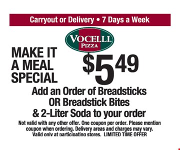 $5.49 Add an Order of Breadsticks OR Breadstick Bites & 2-Liter Soda to your order. Not valid with any other offer. One coupon per order. Please mention coupon when ordering. Delivery areas and charges may vary. Valid only at participating stores. LIMITED TIME OFFER.