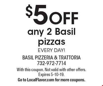 $5 off any 2 Basil pizzas. Every day! With this coupon. Not valid with other offers. Expires 5-10-19. Go to LocalFlavor.com for more coupons.