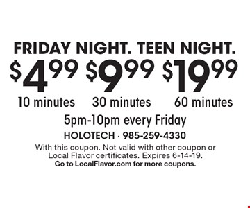 FRIDAY NIGHT. TEEN NIGHT. $19.99 60 minutes 5pm-10pm every Friday, $9.99 30 minutes 5pm-10pm every Friday or $4.99 10 minutes 5pm-10pm every Friday. With this coupon. Not valid with other coupon or Local Flavor certificates. Expires 6-14-19. Go to LocalFlavor.com for more coupons.
