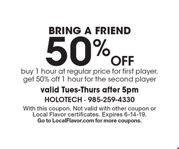 Bring A Friend 50% Off buy 1 hour at regular price for first player, get 50% off 1 hour for the second player valid Tues-Thurs after 5pm. With this coupon. Not valid with other offers or prior purchases. Expires 6-14-19. Go to LocalFlavor.com for more coupons.