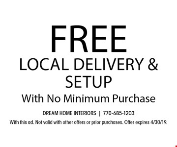 Free Local Delivery & Setup With No Minimum Purchase. With this ad. Not valid with other offers or prior purchases. Offer expires 4/30/19.