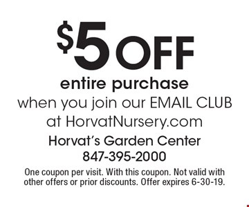 $5 off entire purchase when you join our EMAIL CLUB at orvatNursery.com. One coupon per visit. With this coupon. Not valid with other offers or prior discounts. Offer expires 6-30-19.
