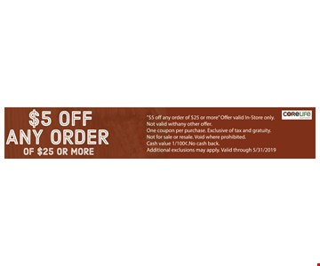 $5 off any order of $25 or more. Offer valid In-Store only. Not valid with any other offer. One coupon per purchase. Exclusive of tax and gratuity. Not for sale or resale. Void where prohibited.Cash value 1/100¢. No cash back. Additional exclusions may apply. Valid through05/31/19