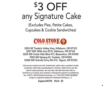 $3 OFF any Signature Cake (Excludes Pies, Petite Cakes, Cupcakes & Cookie Sandwiches). Limit one per customer per visit. Excludes pies, petite cakes, cupcakes & cookie sandwiches. Valid only at participating U.S. locations. Valid in store only. Not valid for online purchases. No cash value. Not valid with other offers or fundraisers or if copied, sold, auctioned, exchanged for payment or prohibited by law. 16.6977_2018 Kahala Franchising, L.L.C. THE COLD STONE CREAMERY design is a registered trademark of Kahala Franchising, L.L.C. Expires 6/07/19PLU # 20
