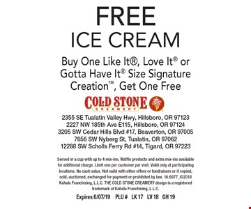 FREE ICE CREAM. Buy One Like It, Love It or Gotta Have It Size Signature Creation, Get One Free. Served in a cup with up to 4 mix-ins. Waffle products and extra mix-ins available for additional charge. Limit one per customer per visit. Valid only at participating locations. No cash value. Not valid with other offers or fundraisers or if copied, sold, auctioned, exchanged for payment or prohibited by law. 16.6977_2018 Kahala Franchising, L.L.C. THE COLD STONE CREAMERY design is a registered trademark of Kahala Franchising, L.L.C. Expires 6/07/19PLU # LK 17 LV 18 GH 19