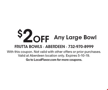 $2 off any large bowl. With this coupon. Not valid with other offers or prior purchases. Valid at Aberdeen location only. Expires 5-10-19. Go to LocalFlavor.com for more coupons.