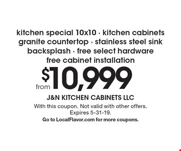 From $10,999–kitchen special 10x10 - kitchen cabinets - granite countertop - stainless steel sink - backsplash - free select hardware - free cabinet installation. With this coupon. Not valid with other offers. Expires 5-31-19. Go to LocalFlavor.com for more coupons.