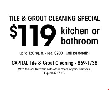 TILE & GROUT CLEANING SPECIAL $119 kitchen or bathroom up to 120 sq. ft. - reg. $200 - Call for details! With this ad. Not valid with other offers or prior services. Expires 5-17-19.