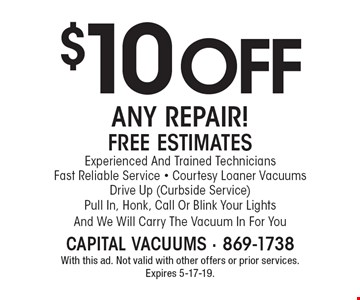 $10 oFF ANY REPAIR! FREE ESTIMATES. Experienced And Trained Technicians. Fast Reliable Service - Courtesy Loaner Vacuums. Drive Up (Curbside Service) Pull In, Honk, Call Or Blink Your Lights And We Will Carry The Vacuum In For You. With this ad. Not valid with other offers or prior services. Expires 5-17-19.