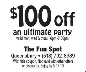 $100 off an ultimate partyvalid mon, wed & thurs - 6pm-8:30pm. With this coupon. Not valid with other offers or discounts. Enjoy by 5-17-19.