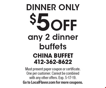 Dinner Only $5 OFF any 2 dinner buffets. Must present paper coupon or certificate. One per customer. Cannot be combined with any other offers. Exp. 5-17-19. Go to LocalFlavor.com for more coupons.