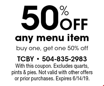 50% off any menu item. Buy one, get one 50% off. With this coupon. Excludes quarts, pints & pies. Not valid with other offers or prior purchases. Expires 6/14/19.