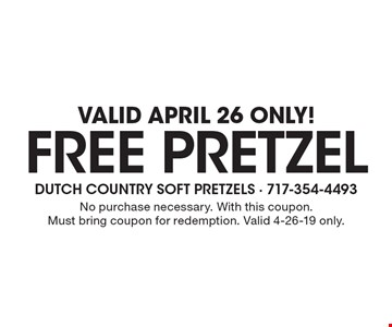 Valid April 26 Only! Free pretzel. No purchase necessary. With this coupon. Must bring coupon for redemption. Valid 4-26-19 only.