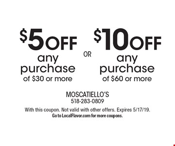 $10 OFF any purchase of $60 or more OR $5 OFF any purchase of $30 or more. With this coupon. Not valid with other offers. Expires 5/17/19. Go to LocalFlavor.com for more coupons.