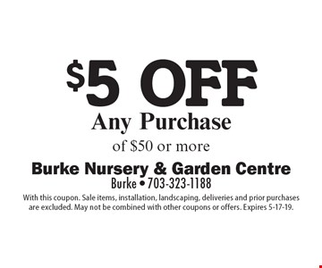 $5 off Any Purchase of $50 or more. With this coupon. Sale items, installation, landscaping, deliveries and prior purchasesare excluded. May not be combined with other coupons or offers. Expires 5-17-19.