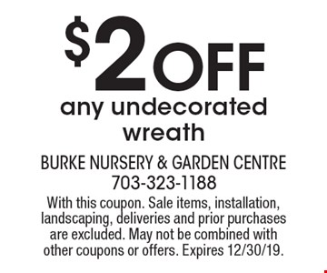 $2 Off any undecorated wreath. With this coupon. Sale items, installation, landscaping, deliveries and prior purchases are excluded. May not be combined with other coupons or offers. Expires 12/30/19.