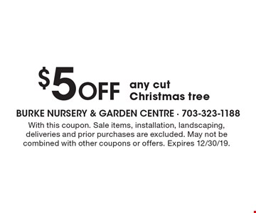 $5 Off any cut Christmas tree. With this coupon. Sale items, installation, landscaping, deliveries and prior purchases are excluded. May not be combined with other coupons or offers. Expires 12/30/19.