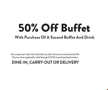 50% off buffet with purchase of a second buffet and drink. One coupon per order. Not valid with any other discount or promotional offer. Plus tax where applicable. Valid through 5/10/19 at participating locations. DINE-IN, CARRY-OUT OR DELIVERY