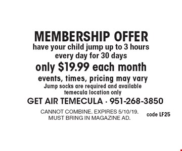 MEMBERSHIP OFFER only $19.99 each month have your child jump up to 3 hours every day for 30 days events, times, pricing may varyJump socks are required and available temecula location only. cannot combine. expires 5/10/19.must bring in magazine ad.