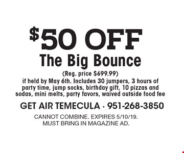 $50 off The Big Bounce (Reg. price $699.99) if held by May 6th. Includes 30 jumpers, 3 hours of party time, jump socks, birthday gift, 10 pizzas and sodas, mini melts, party favors, waived outside food fee. cannot combine. expires 5/10/19.must bring in magazine ad.