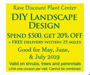 DIY landscape design. Spend $500, get 20% off. Plus free delivery within 25 miles. Good for May, June & July 2019. Valid on shrubs, trees and perennials. Limit one coupon per visit. Cannot be combined. Expires 7/31/19.