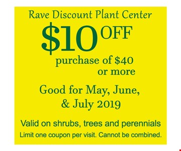$10 off purchase of $40 or more. Good for May, June & July 2019. Valid on shrubs, trees and perennials. Limit one coupon per visit. Cannot be combined. Expires 7/31/19.