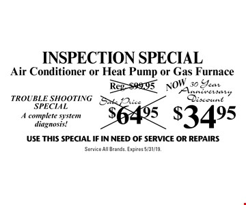 INSPECTION SPECIAL! TROUBLE SHOOTING SPECIAL! A complete system diagnosis! Now $34.95 Air Conditioner or Heat Pump or Gas Furnace. 30 YearAnniversary Discount. Use This Special if in need of service or repairs. Service All Brands. Expires 5/31/19.