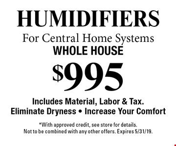 $995 Humidifiers For Central Home Systems. Whole House Includes Material, Labor & Tax.Eliminate Dryness - Increase Your Comfort. *With approved credit, see store for details. Not to be combined with any other offers. Expires 5/31/19.