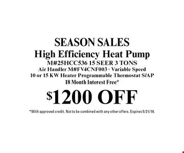Season Sales! $1200 off High Efficiency Heat Pump. M#25HCC536 15 SEER 3 TONS Air Handler M#FV4CNF003 - Variable Speed10 or 15 KW Heater Programmable Thermostat. S/AP18 Month Interest Free*. *With approved credit. Not to be combined with any other offers. Expires 5/31/19.