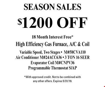 SEASON SALES! $1200 off High Efficiency Gas Furnace, A/C & Coil Variable Speed, Two Stages - M#58CVA110 Air Conditioner. M#24ACC636 - 3 TON 16 SEER Evaporator Coil. #CNPV36Programmable Thermostat S/AP. *With approved credit. Not to be combined with any other offers. Expires 5/31/19.