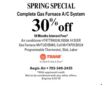 SPRING SPECIAL! 30% off Complete Gas Furnace A/C System. 18 Months Interest Free*. Air conditioner #T4TTR4024L1000A 14 SEER Gas Furnace M#TUD1B060, Coil M#T4PXCBU24 Programmable Thermostat, Slab, Labor. *With approved credit.Not to be combined with any other offers. Expires 5/31/19