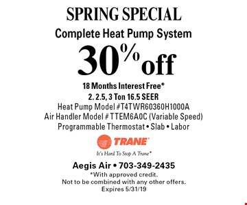SPRING SPECIAL! 30% off Complete Heat Pump System. 18 Months Interest Free* 2. 2.5, 3 Ton 16.5 SEER Heat Pump Model #T4TWR60360H1000A Air Handler Model #TTEM6A0C (Variable Speed)Programmable Thermostat - Slab - Labor. *With approved credit.Not to be combined with any other offers. Expires 5/31/19