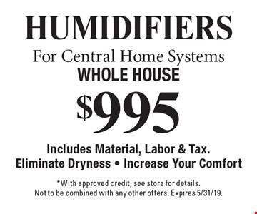 $995 Humidifiers  For Central Home Systems Whole House. Includes Material, Labor & Tax. Eliminate Dryness - Increase Your Comfort. *With approved credit, see store for details. Not to be combined with any other offers. Expires 5/31/19.