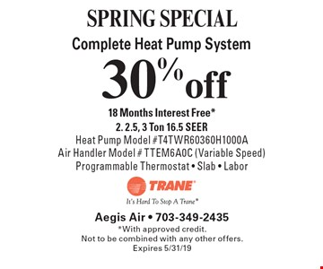 SPRING SPECIAL 30% off Complete Heat Pump System 18 Months Interest Free* 2. 2.5, 3 Ton 16.5 SEER Heat Pump Model #T4TWR60360H1000A Air Handler Model # TTEM6A0C (Variable Speed) Programmable Thermostat - Slab - Labor. *With approved credit.Not to be combined with any other offers. Expires 5/31/19