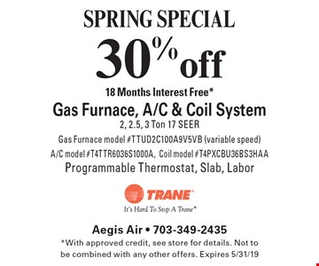 SPRING SPECIAL 30% off 18 Months Interest Free* Gas Furnace, A/C & Coil System 2, 2.5, 3 Ton 17 SEER Gas Furnace model #TTUD2C100A9V5VB (variable speed) A/C model #T4TTR6036S1000A,Coil model #T4PXCBU36BS3HAA Programmable Thermostat, Slab, Labor. *With approved credit, see store for details. Not to be combined with any other offers. Expires 5/31/19