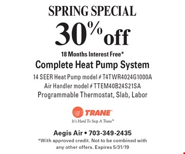 SPRING SPECIAL 30% off 18 Months Interest Free* Complete Heat Pump System 14 SEER Heat Pump model # T4TWR4024G1000A Air Handler model # TTEM40B24S21SA Programmable Thermostat, Slab, Labor. *With approved credit. Not to be combined with any other offers. Expires 5/31/19