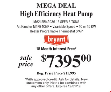 MEGA DEAL sale price $7395.00 High-Efficiency Heat Pump Reg. Price Price $11,995 M#215BNA036 15 SEER 3 TONS Ait Handler M#FB4CNF - Vaariable Speed - 10 or 15 KW Heater Programable Thermostat S/AP