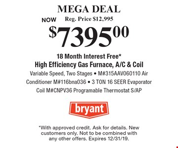 MEGA DEAL $7395.00 Reg. Price $12,995High Efficiency Gas Furnace, A/C & Coil Variable Speed, Two Stages - M#315AAV060110 Air Conditioner M#116bna036 - 3 TON 16 SEER Evaporator Coil M#CNPV36 Programable Thermostat S/AP18 Month Interest Free*. *With approved credit. Ask for details. New customers only. Not to be combined with any other offers. Expires 12/31/19.