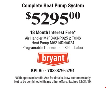 Complete Heat Pump System $5295.00 Air Handler M#FB4CNP025 2 TONS Heat Pump M#214DNA024 Programable Thermostat - Slab - Labor 18 Month Interest Free*. *With approved credit. Ask for details. New customers only. Not to be combined with any other offers. Expires 12/31/19.