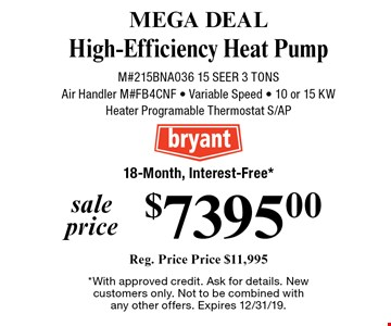 MEGA DEAL High-Efficiency Heat Pump sale price $7395.00. Reg. Price Price $11,995. M#215BNA036 15 SEER 3 TONS. Air Handler M#FB4CNF - Variable Speed - 10 or 15 KW Heater Programable Thermostat S/AP 18-Month, Interest-Free*. *With approved credit. Ask for details. New customers only. Not to be combined with any other offers. Expires 12/31/19.