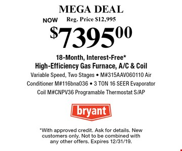 MEGA DEAL High-Efficiency Gas Furnace, A/C & Coil  $7395.00. Reg. Price $12,995. 18-Month, Interest-Free*. Variable Speed, Two Stages - M#315AAV060110 Air Conditioner M#116bna036 - 3 TON 16 SEER Evaporator Coil M#CNPV36 Programable Thermostat S/AP. *With approved credit. Ask for details. New customers only. Not to be combined with any other offers. Expires 12/31/19.