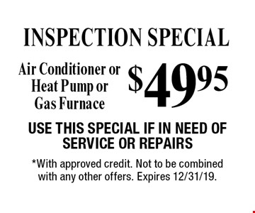 INSPECTION SPECIAL $49.95 Air Conditioner or Heat Pump or Gas Furnace. Use This Special If In Need Of Service Or Repairs. *With approved credit. Not to be combined with any other offers. Expires 12/31/19.